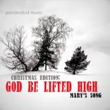 God Be Lifted High (Mary's Song)