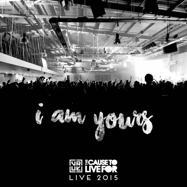 I Am Yours - Live From The Cause To Live For 2015