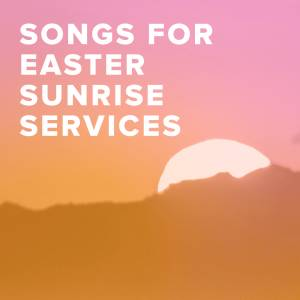 Worship Songs for Easter Sunrise Services